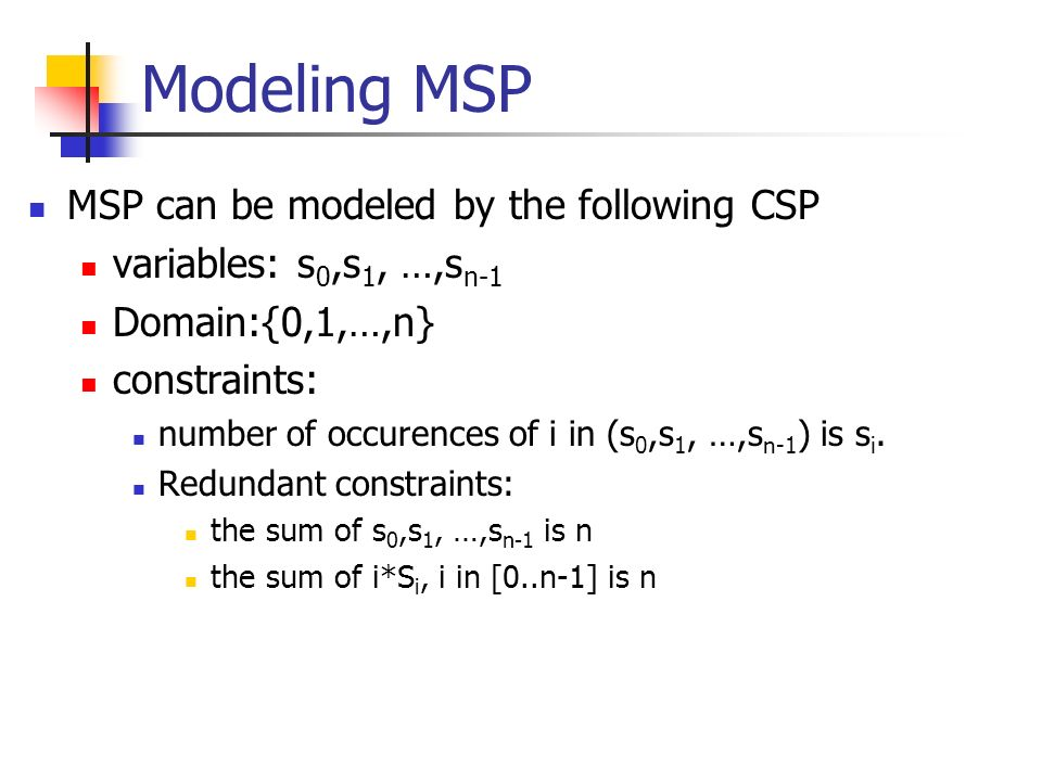 Modeling MSP MSP can be modeled by the following CSP variables: s 0,s 1, …,s n-1 Domain:{0,1,…,n} constraints: number of occurences of i in (s 0,s 1,