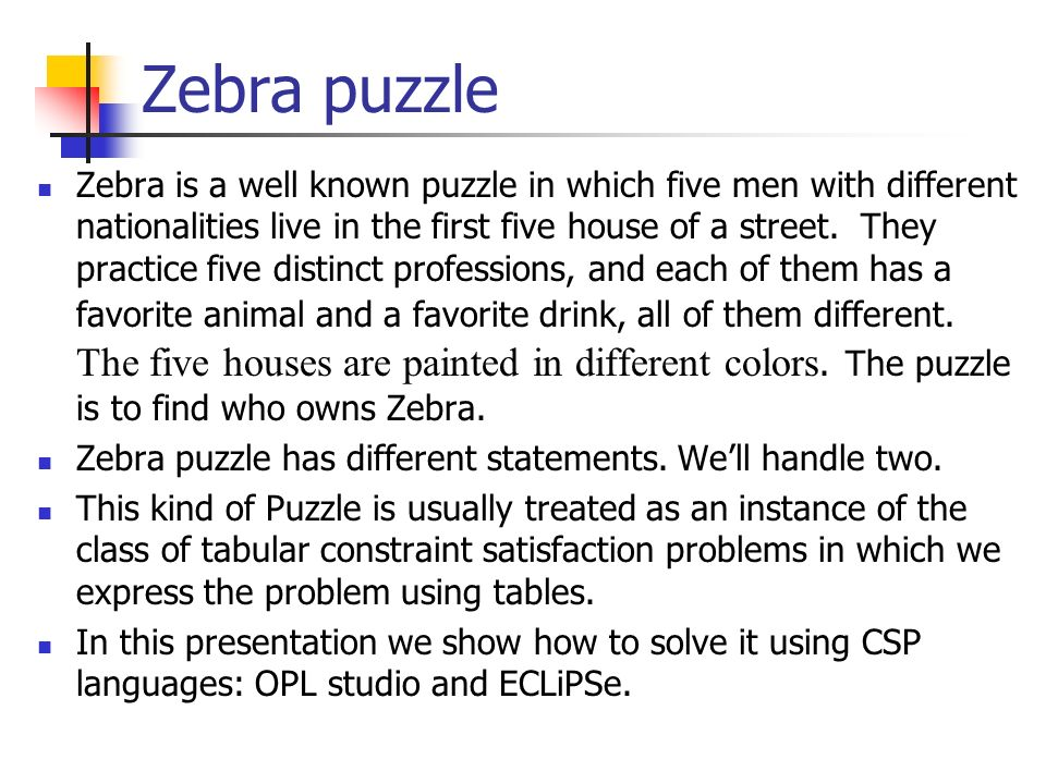 Zebra puzzle Zebra is a well known puzzle in which five men with different nationalities live in the first five house of a street. They practice five