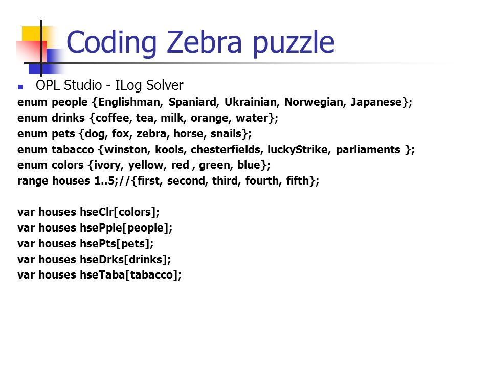 Coding Zebra puzzle OPL Studio - ILog Solver enum people {Englishman, Spaniard, Ukrainian, Norwegian, Japanese}; enum drinks {coffee, tea, milk, orang