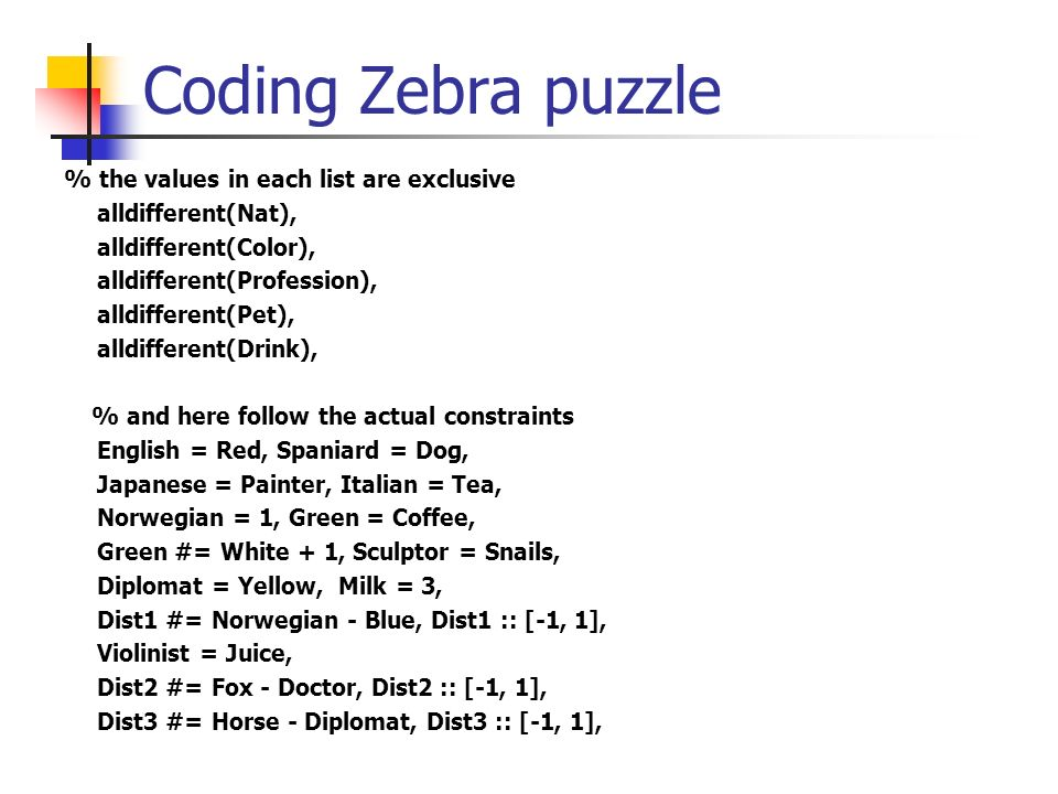 Coding Zebra puzzle % the values in each list are exclusive alldifferent(Nat), alldifferent(Color), alldifferent(Profession), alldifferent(Pet), alldi