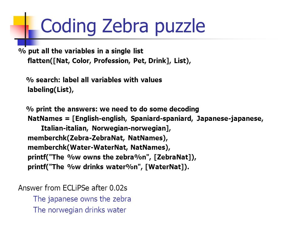 Coding Zebra puzzle % put all the variables in a single list flatten([Nat, Color, Profession, Pet, Drink], List), % search: label all variables with v