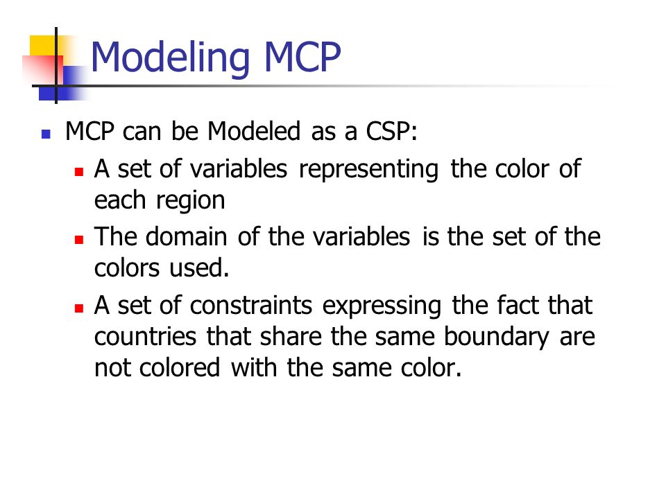 Modeling (MCP) Example - Australia Variables = {a,b,c,d,e,f,g} Domain = {red, blue, green} Constraints: a!=b, a!=c b!=c, b!=d c!=e, c!=f e!=d, e!=f a b c d f e g