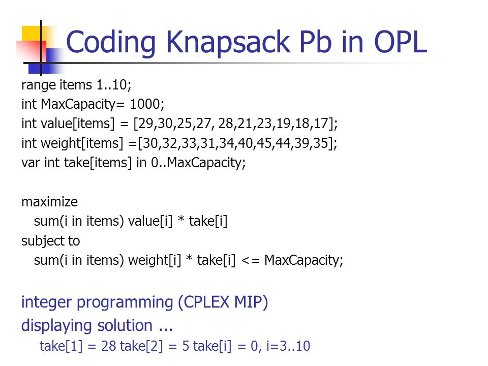 Coding Knapsack Pb in OPL range items 1..10; int MaxCapacity= 1000; int value[items] = [29,30,25,27, 28,21,23,19,18,17]; int weight[items] =[30,32,33,