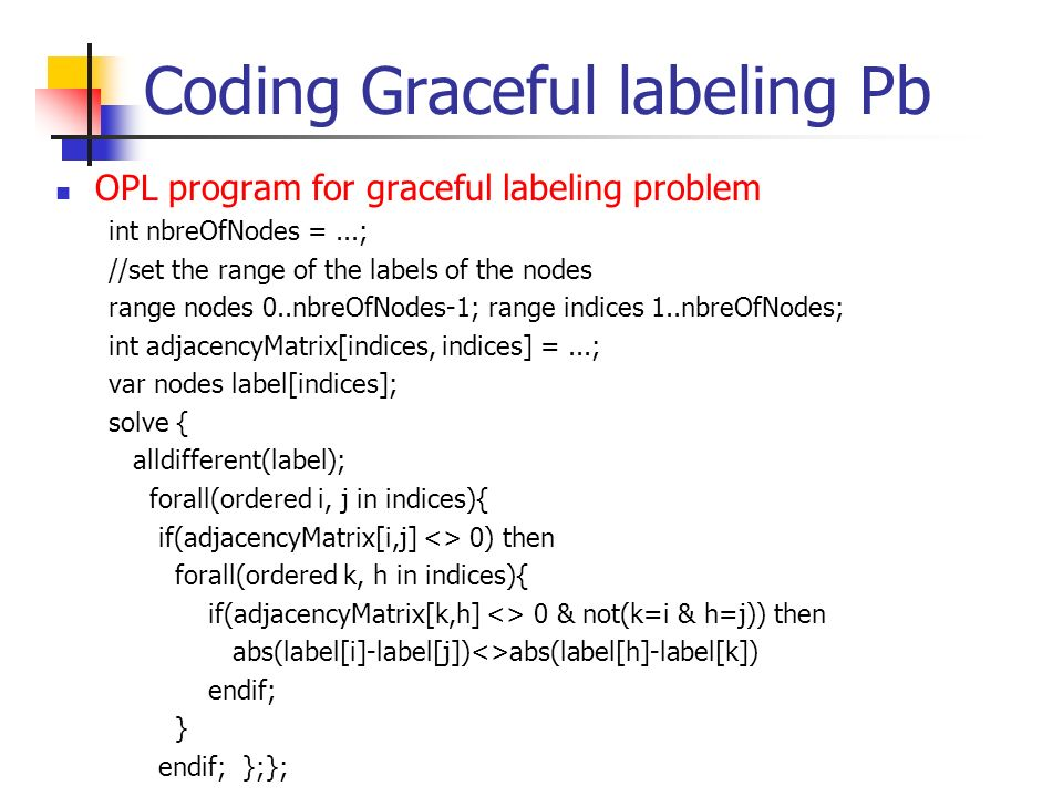 Coding Graceful labeling Pb OPL program for graceful labeling problem int nbreOfNodes =...; //set the range of the labels of the nodes range nodes 0..