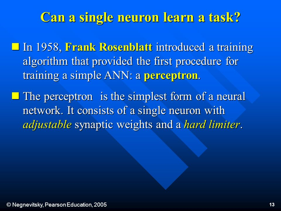 © Negnevitsky, Pearson Education, 2005 13 Can a single neuron learn a task? In 1958, Frank Rosenblatt introduced a training algorithm that provided th