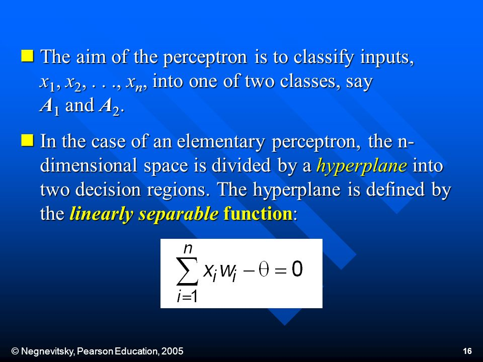 © Negnevitsky, Pearson Education, 2005 16 The aim of the perceptron is to classify inputs, x 1, x 2,..., x n, into one of two classes, say A 1 and A 2