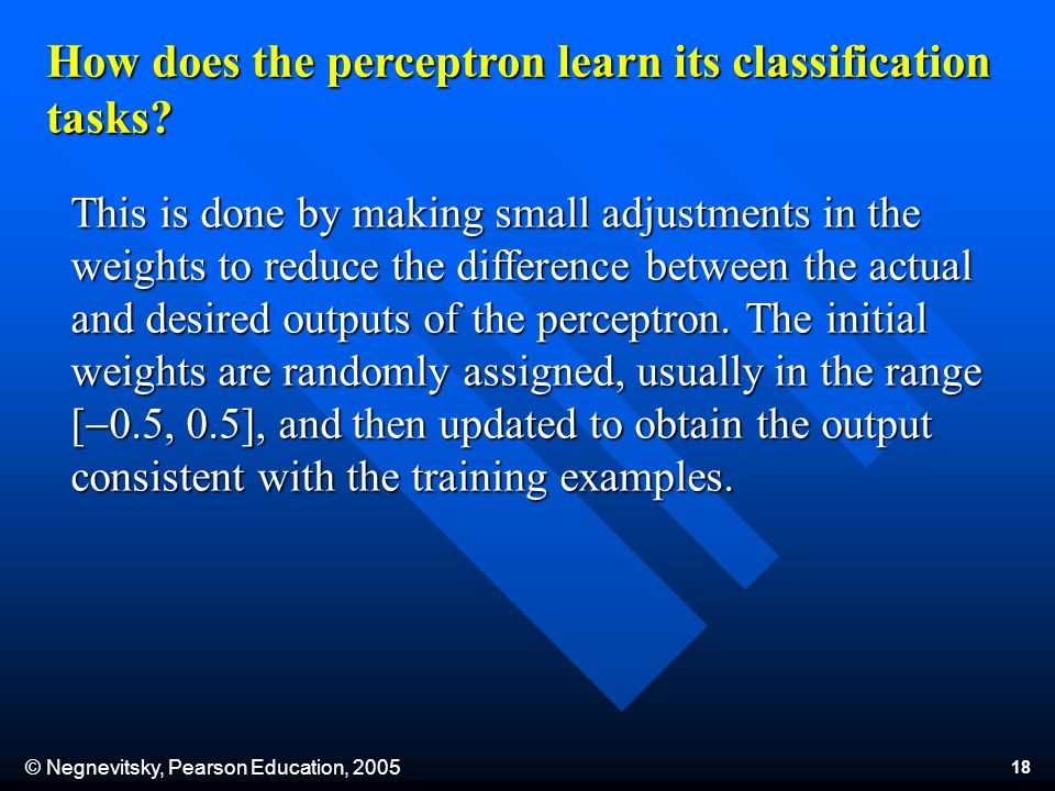 © Negnevitsky, Pearson Education, 2005 18 How does the perceptron learn its classification tasks? This is done by making small adjustments in the weig