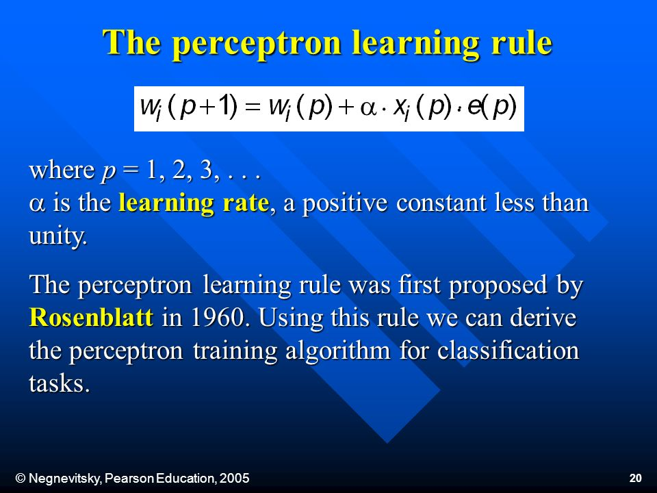 © Negnevitsky, Pearson Education, 2005 20 a.. where p = 1, 2, 3,... is the learning rate, a positive constant less than unity. The perceptron learning