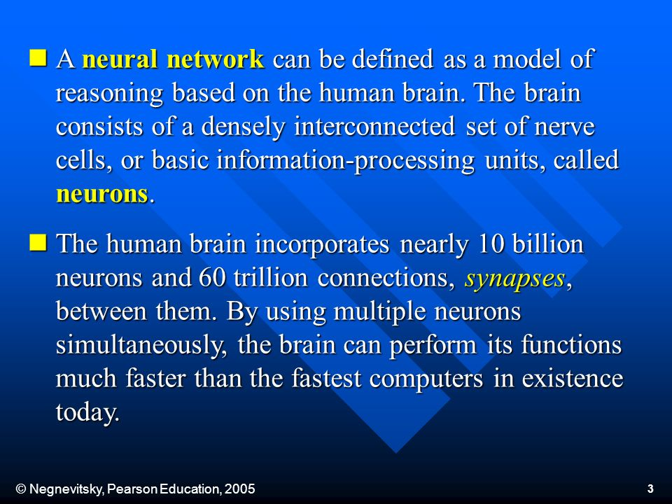 © Negnevitsky, Pearson Education, 2005 3 A neural network can be defined as a model of reasoning based on the human brain. The brain consists of a den