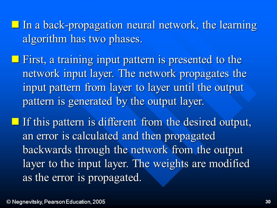 © Negnevitsky, Pearson Education, 2005 30 In a back-propagation neural network, the learning algorithm has two phases. In a back-propagation neural ne