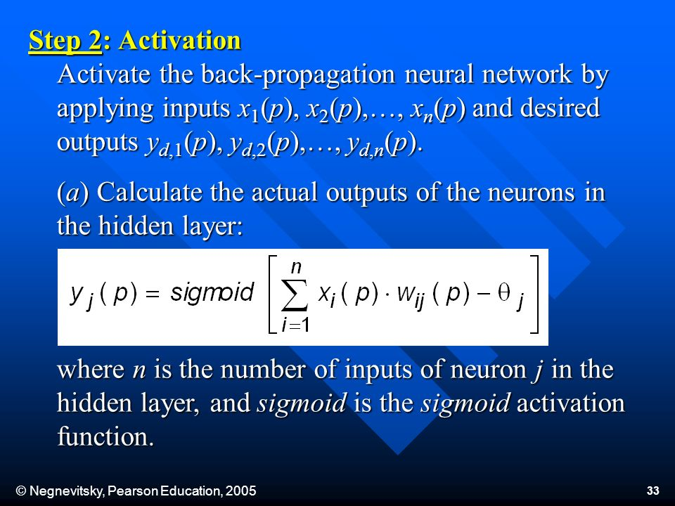© Negnevitsky, Pearson Education, 2005 33 Step 2: Activation Activate the back-propagation neural network by applying inputs x 1 (p), x 2 (p),…, x n (