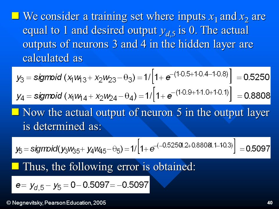 © Negnevitsky, Pearson Education, 2005 40 We consider a training set where inputs x 1 and x 2 are equal to 1 and desired output y d,5 is 0. The actual
