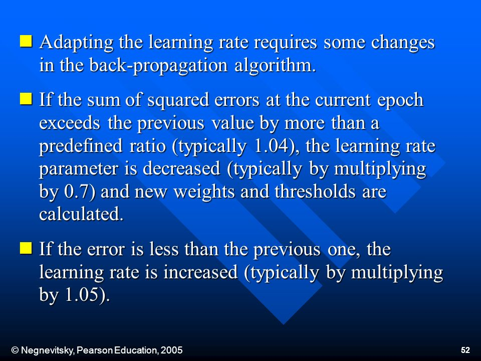 © Negnevitsky, Pearson Education, 2005 52 Adapting the learning rate requires some changes in the back-propagation algorithm. Adapting the learning ra