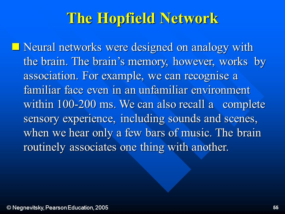 © Negnevitsky, Pearson Education, 2005 55 The Hopfield Network Neural networks were designed on analogy with the brain. The brains memory, however, wo