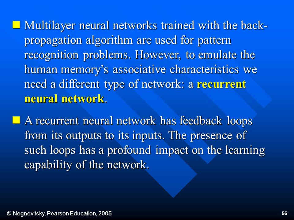 © Negnevitsky, Pearson Education, 2005 56 Multilayer neural networks trained with the back- propagation algorithm are used for pattern recognition pro