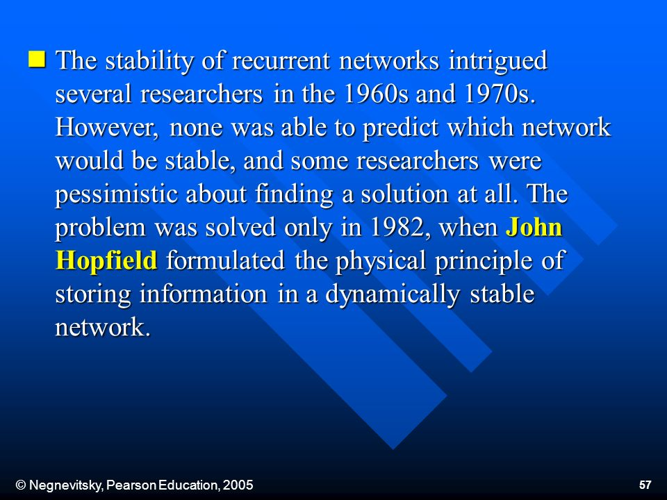 © Negnevitsky, Pearson Education, 2005 57 The stability of recurrent networks intrigued several researchers in the 1960s and 1970s. However, none was