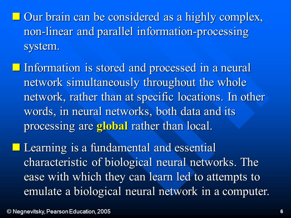 © Negnevitsky, Pearson Education, 2005 6 Our brain can be considered as a highly complex, non-linear and parallel information-processing system. Our b