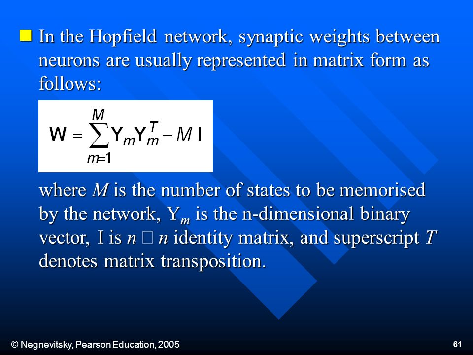 © Negnevitsky, Pearson Education, 2005 61 In the Hopfield network, synaptic weights between neurons are usually represented in matrix form as follows: