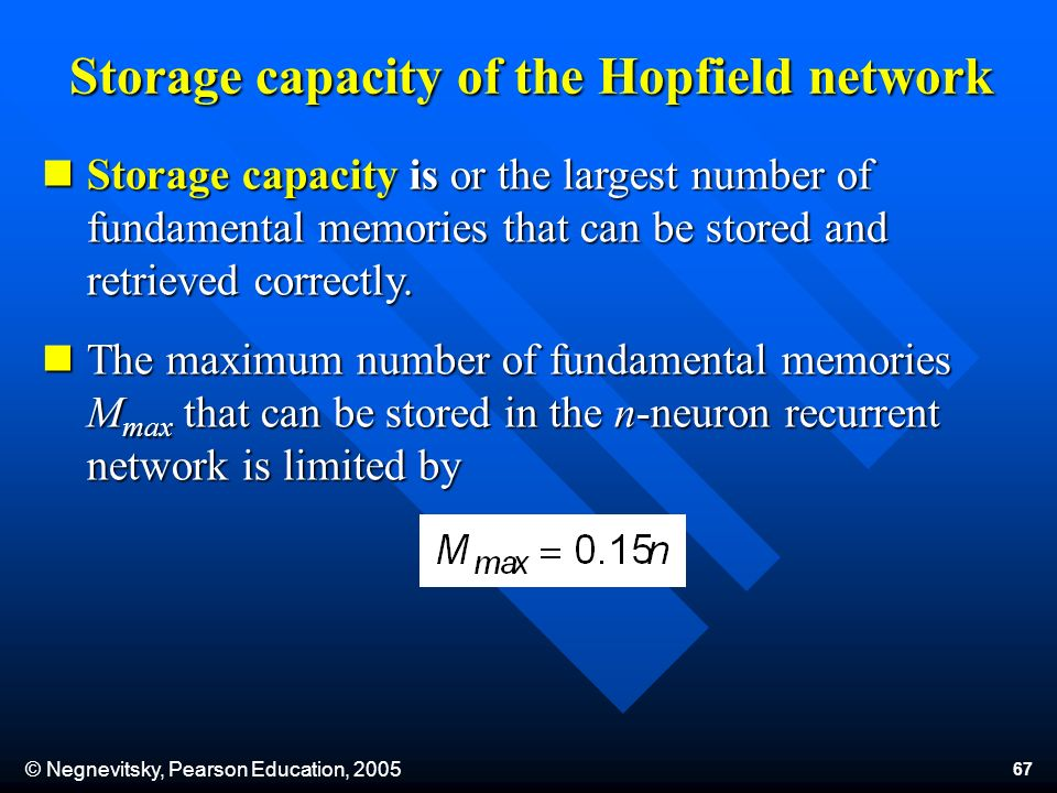 © Negnevitsky, Pearson Education, 2005 67 Storage capacity of the Hopfield network Storage capacity is or the largest number of fundamental memories t