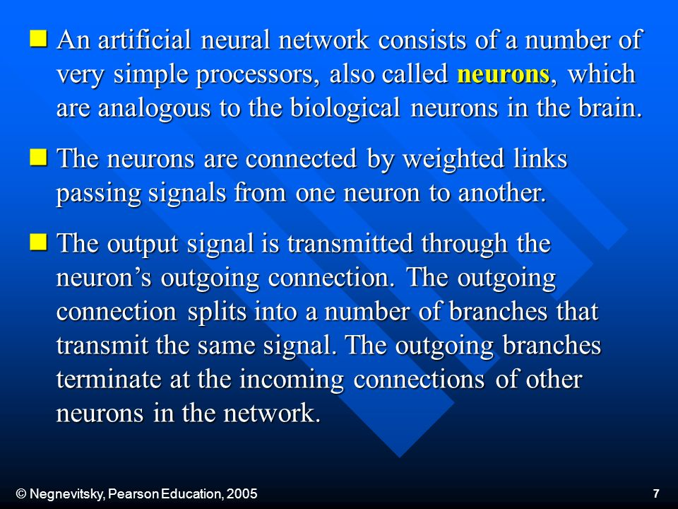 © Negnevitsky, Pearson Education, 2005 7 An artificial neural network consists of a number of very simple processors, also called neurons, which are a