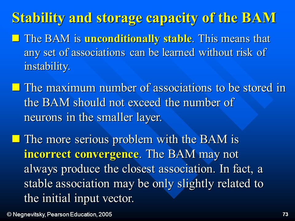 © Negnevitsky, Pearson Education, 2005 73 Stability and storage capacity of the BAM The BAM is unconditionally stable. This means that any set of asso
