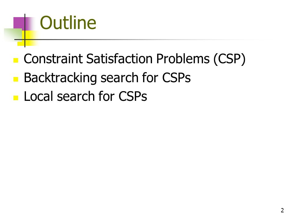 2 Outline Constraint Satisfaction Problems (CSP) Backtracking search for CSPs Local search for CSPs