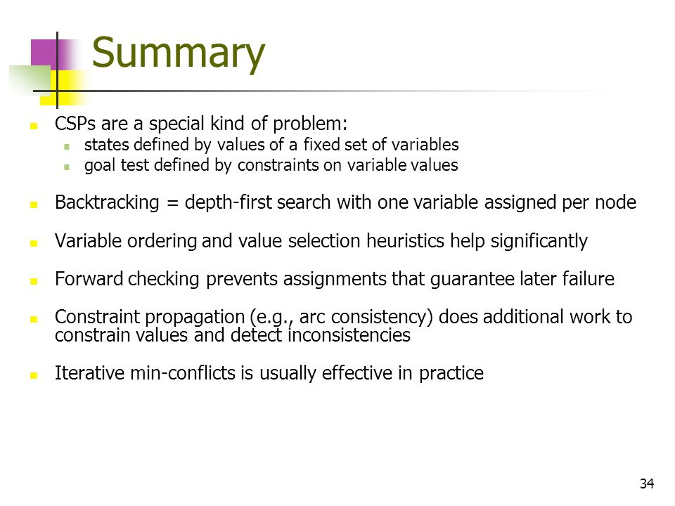 34 Summary CSPs are a special kind of problem: states defined by values of a fixed set of variables goal test defined by constraints on variable value
