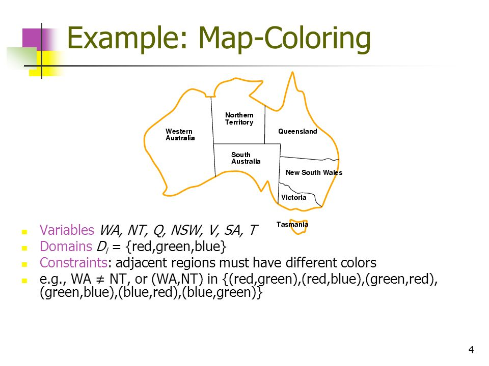 4 Example: Map-Coloring Variables WA, NT, Q, NSW, V, SA, T Domains D i = {red,green,blue} Constraints: adjacent regions must have different colors e.g