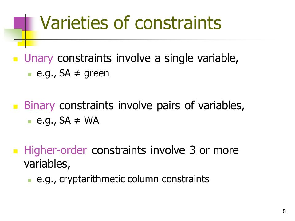 8 Varieties of constraints Unary constraints involve a single variable, e.g., SA green Binary constraints involve pairs of variables, e.g., SA WA High