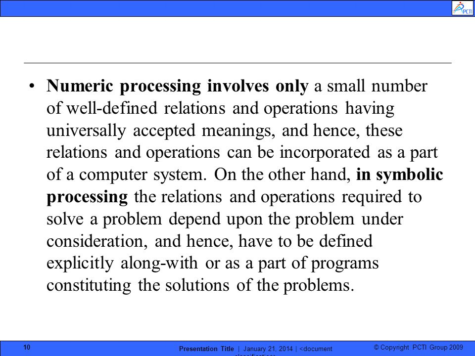 © Copyright PCTI Group 2009 Presentation Title | January 21, 2014 | 10 Numeric processing involves only a small number of well-defined relations and operations having universally accepted meanings, and hence, these relations and operations can be incorporated as a part of a computer system.