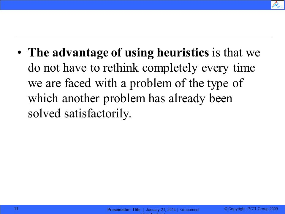 © Copyright PCTI Group 2009 Presentation Title | January 21, 2014 | 11 The advantage of using heuristics is that we do not have to rethink completely every time we are faced with a problem of the type of which another problem has already been solved satisfactorily.