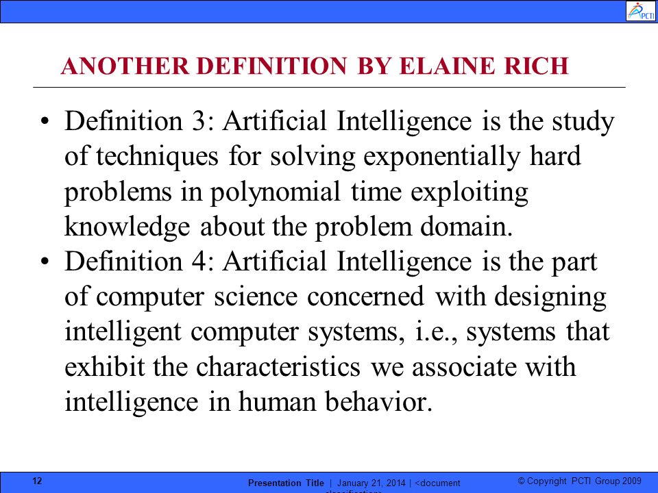 © Copyright PCTI Group 2009 Presentation Title | January 21, 2014 | 12 ANOTHER DEFINITION BY ELAINE RICH Definition 3: Artificial Intelligence is the