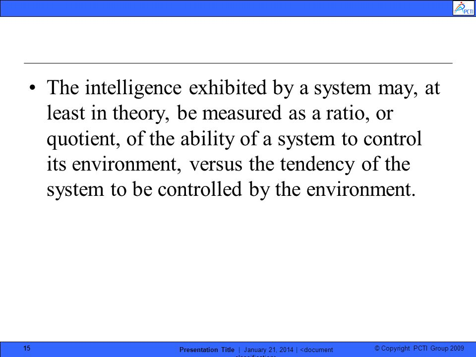 © Copyright PCTI Group 2009 Presentation Title | January 21, 2014 | 15 The intelligence exhibited by a system may, at least in theory, be measured as a ratio, or quotient, of the ability of a system to control its environment, versus the tendency of the system to be controlled by the environment.
