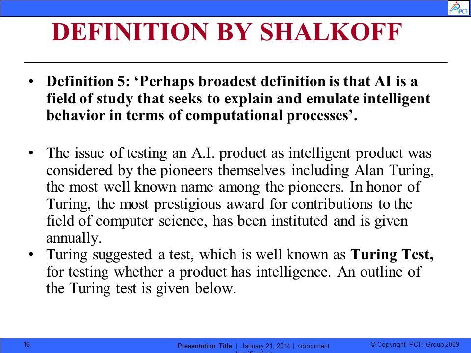 © Copyright PCTI Group 2009 Presentation Title | January 21, 2014 | 16 DEFINITION BY SHALKOFF Definition 5: Perhaps broadest definition is that AI is a field of study that seeks to explain and emulate intelligent behavior in terms of computational processes.