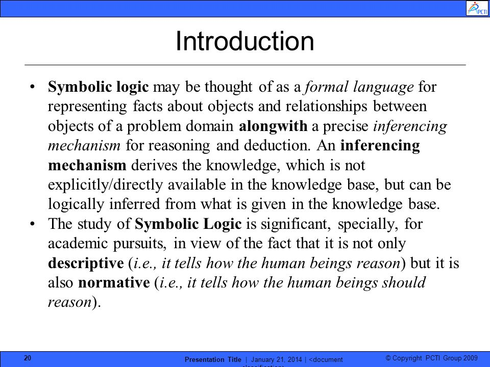 © Copyright PCTI Group 2009 Presentation Title | January 21, 2014 | 20 Introduction Symbolic logic may be thought of as a formal language for representing facts about objects and relationships between objects of a problem domain alongwith a precise inferencing mechanism for reasoning and deduction.