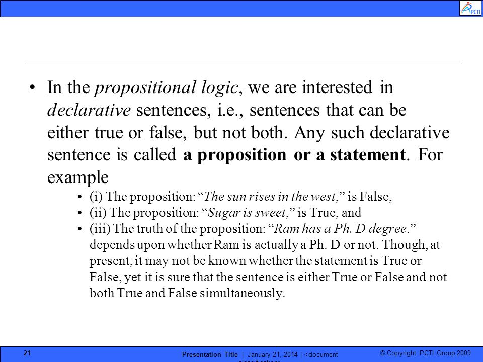 © Copyright PCTI Group 2009 Presentation Title | January 21, 2014 | 21 In the propositional logic, we are interested in declarative sentences, i.e., sentences that can be either true or false, but not both.