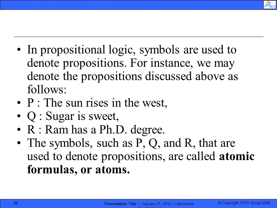 © Copyright PCTI Group 2009 Presentation Title | January 21, 2014 | 22 In propositional logic, symbols are used to denote propositions.