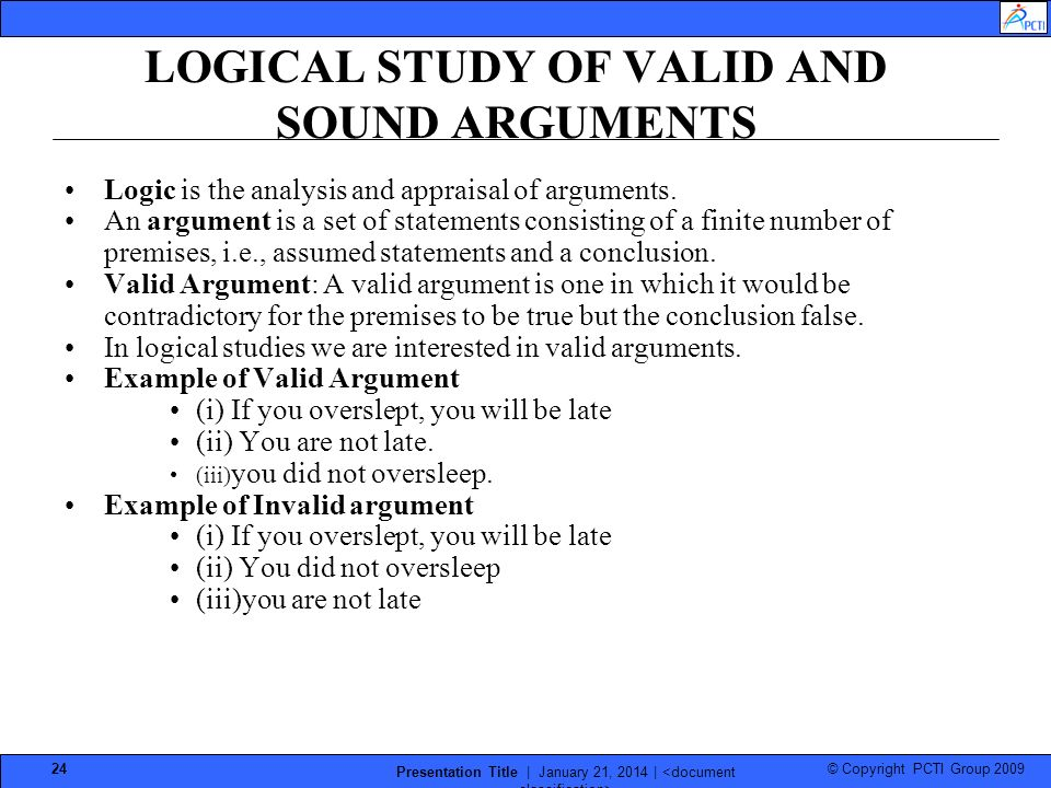 © Copyright PCTI Group 2009 Presentation Title | January 21, 2014 | 24 LOGICAL STUDY OF VALID AND SOUND ARGUMENTS Logic is the analysis and appraisal of arguments.