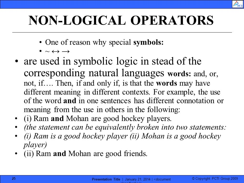 © Copyright PCTI Group 2009 Presentation Title | January 21, 2014 | 25 NON-LOGICAL OPERATORS One of reason why special symbols: ~ are used in symbolic logic in stead of the corresponding natural languages words: and, or, not, if….