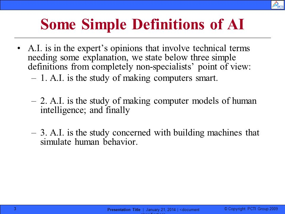 © Copyright PCTI Group 2009 Presentation Title | January 21, 2014 | 3 Some Simple Definitions of AI A.I. is in the experts opinions that involve techn