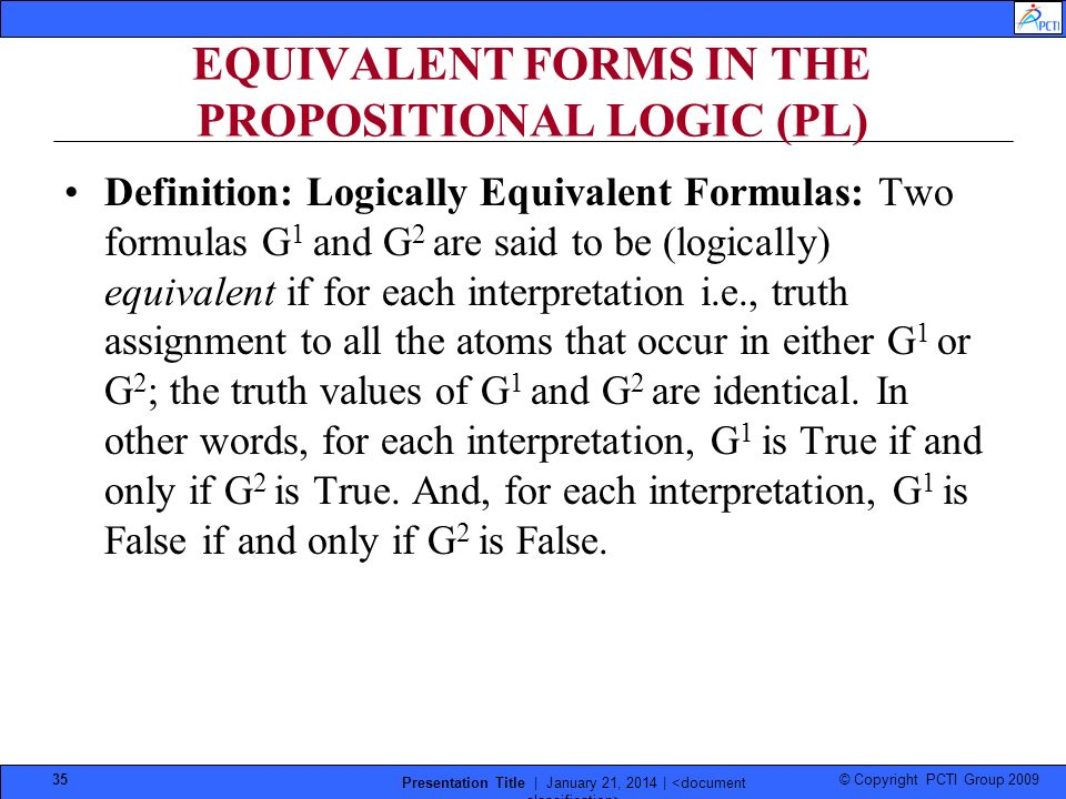 © Copyright PCTI Group 2009 Presentation Title | January 21, 2014 | 35 EQUIVALENT FORMS IN THE PROPOSITIONAL LOGIC (PL) Definition: Logically Equivale