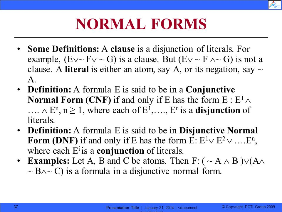 © Copyright PCTI Group 2009 Presentation Title | January 21, 2014 | 37 NORMAL FORMS Some Definitions: A clause is a disjunction of literals. For examp