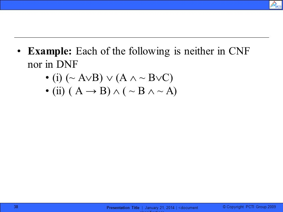© Copyright PCTI Group 2009 Presentation Title | January 21, 2014 | 38 Example: Each of the following is neither in CNF nor in DNF (i) (~ A B) (A ~ B