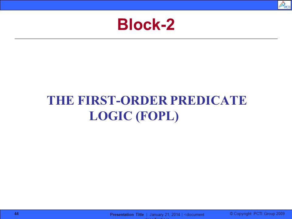 © Copyright PCTI Group 2009 Presentation Title | January 21, 2014 | 44 Block-2 THE FIRST-ORDER PREDICATE LOGIC (FOPL)