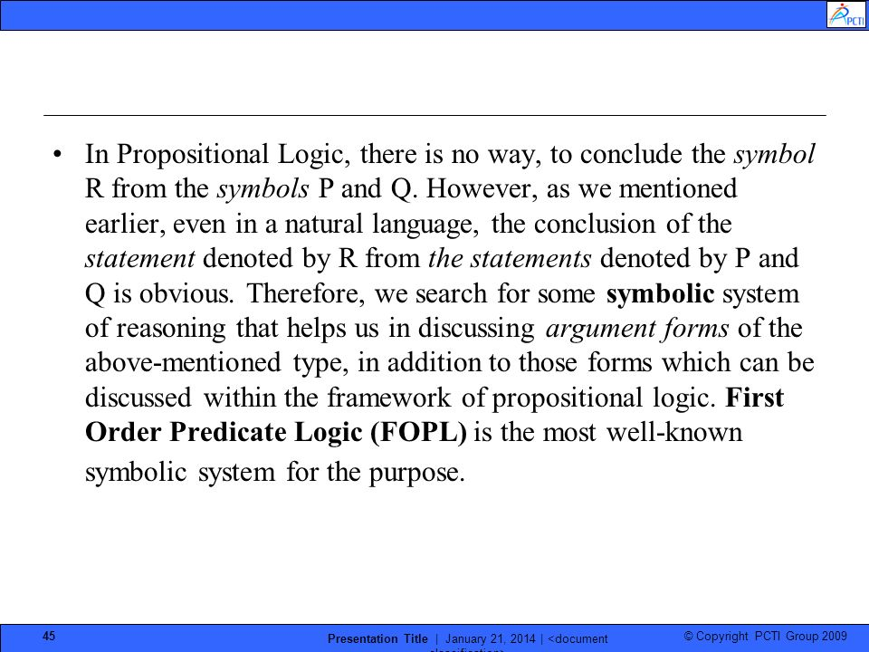 © Copyright PCTI Group 2009 Presentation Title | January 21, 2014 | 45 In Propositional Logic, there is no way, to conclude the symbol R from the symbols P and Q.
