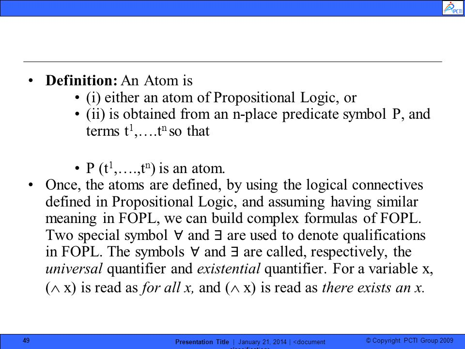 © Copyright PCTI Group 2009 Presentation Title | January 21, 2014 | 49 Definition: An Atom is (i) either an atom of Propositional Logic, or (ii) is obtained from an n-place predicate symbol P, and terms t 1,….t n so that P (t 1,….,t n ) is an atom.