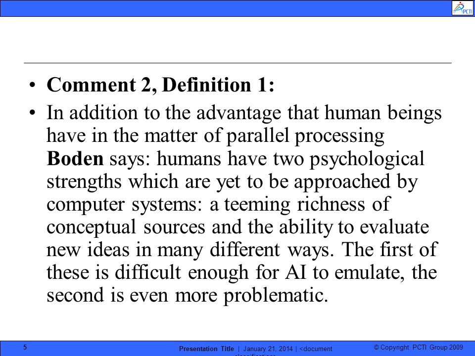 © Copyright PCTI Group 2009 Presentation Title | January 21, 2014 | 5 Comment 2, Definition 1: In addition to the advantage that human beings have in the matter of parallel processing Boden says: humans have two psychological strengths which are yet to be approached by computer systems: a teeming richness of conceptual sources and the ability to evaluate new ideas in many different ways.