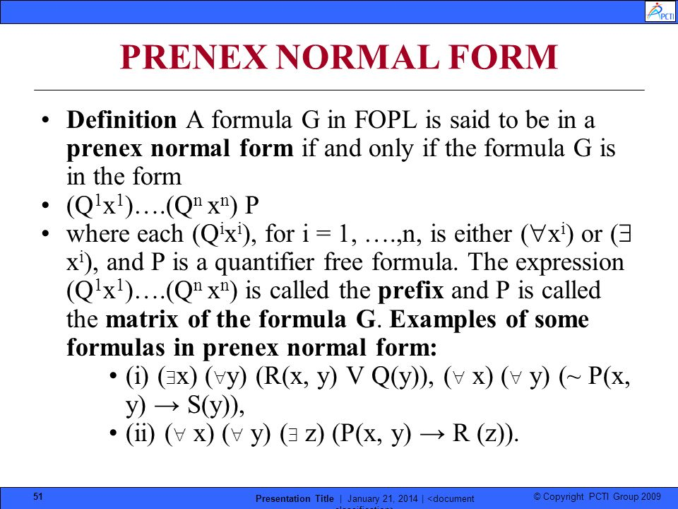 © Copyright PCTI Group 2009 Presentation Title | January 21, 2014 | 51 PRENEX NORMAL FORM Definition A formula G in FOPL is said to be in a prenex normal form if and only if the formula G is in the form (Q 1 x 1 )….(Q n x n ) P where each (Q i x i ), for i = 1, ….,n, is either ( x i ) or ( x i ), and P is a quantifier free formula.