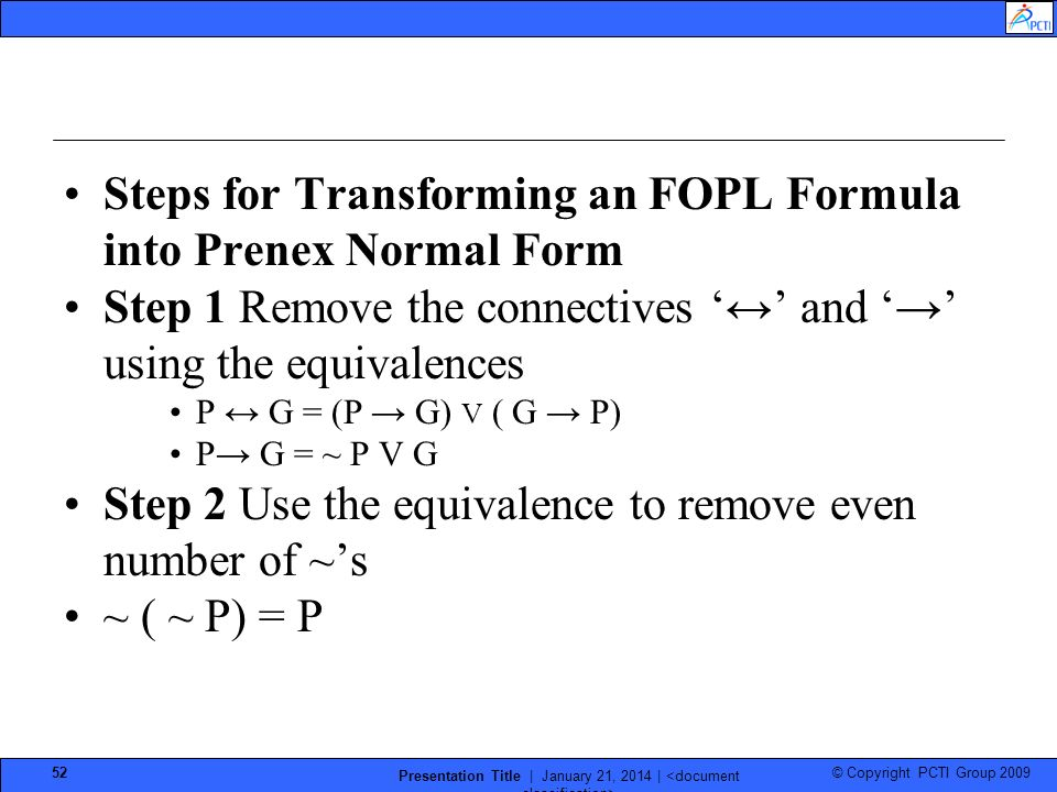 © Copyright PCTI Group 2009 Presentation Title | January 21, 2014 | 52 Steps for Transforming an FOPL Formula into Prenex Normal Form Step 1 Remove the connectives and using the equivalences P G = (P G) V ( G P) P G = ~ P V G Step 2 Use the equivalence to remove even number of ~s ~ ( ~ P) = P