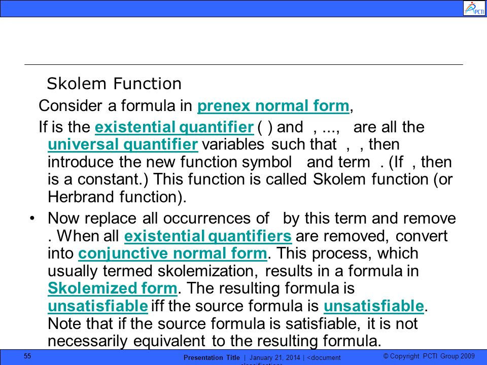 © Copyright PCTI Group 2009 Presentation Title | January 21, 2014 | 55 Skolem Function Consider a formula in prenex normal form,prenex normal form If is the existential quantifier ( ) and,..., are all the universal quantifier variables such that,, then introduce the new function symbol and term.